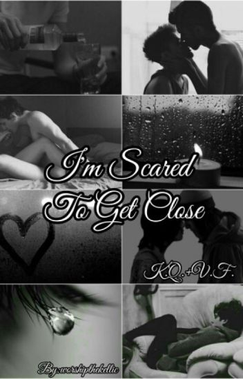 I'm Scared To Get Close [Completed]