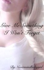 Give me something I won't forget by Nevermindbabygirl