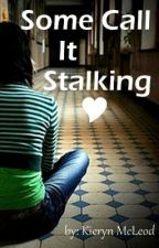 Some Call It Stalking (Complete) by KIERYNNN