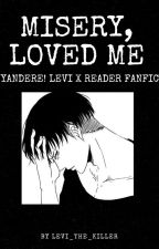 Misery Loved Me || Yandere Levi x Reader † by levi_the_killer