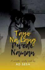 TAYO NA LANG, PWEDE NAMAN ✔ by ad_sesa