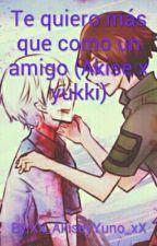 Te Quiero Más Que Como Un Amigo (Akise X Yuki) by Xx_FlippyxNutty_xX