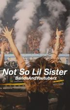 Not So Lil Sister (Sequel to LLS) ❁ h.g. by BandsAndYoutuberz