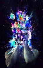 The Splendid Question In My Head  by kittenmikey1995