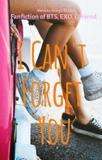 I Can't Forget You-BTS + EXO + GFriend FF by MerianaCrg