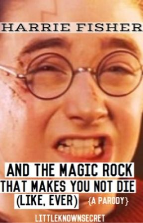 Harrie Fisher: And The Magic Rock That Makes You Not Die (Like, Ever) {A Parody} by littleknownsecret