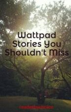 Wattpad Stories You Shouldn't Miss by readerbychoice