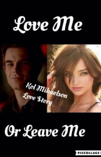 Love Me Or Leave Me ( Kol Mikaelson Love Story )