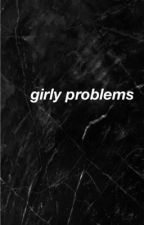 Girly Problems  by EyesCIosed