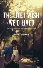 The Life I Wish We'd Lived  by EmilyGlass3