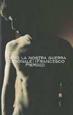 Siamo La Nostra Guerra Personale||Francesco Pierozzi by Dear_Ruiu