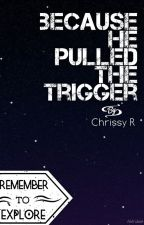 Because He Pulled The Trigger by _Escape_The_Reality_