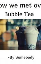 How We Met Over Bubble Tea  by Witty_Foodie