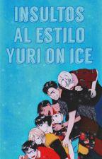 Insultos al estilo Yuri!! On Ice by -Izumi