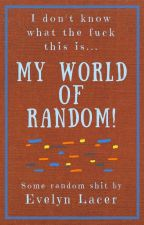 My World of Random! by ThatOneWeirdKid221B