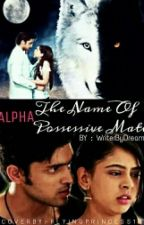 Alpha:The Name Of Possessive Mate (Slow Updates) by Writerbydreams