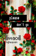 Please Don't Go ||IwaOi One-shot|| by hqheaven