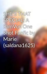 SHE'S THAT SPECIAL: A SamVon One Shot Fanfic by Marie (saldana1625) by SAMVONbubbles