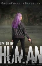 How To Be Human by QueenCharlieBradbury