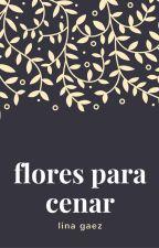 Flores para cenar by itslinagaez