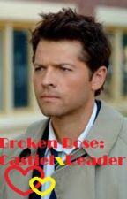 Castiel x Reader: Broken Rose by SpringTrapsBaby