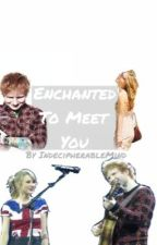 Enchanted to Meet You (Ted Sweeran Fanfic) by IndecipherableMind
