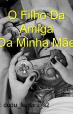 O Filho Da Amiga Da Minha Mãe  by duduferreira11