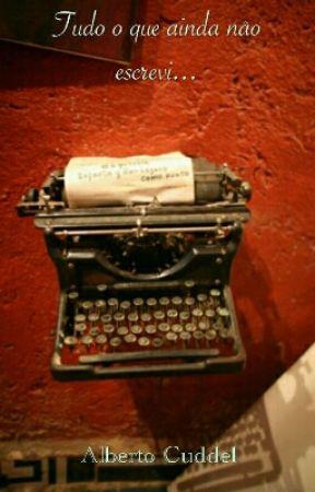Tudo O Que Ainda Não Escrevi by AlbertoCuddel