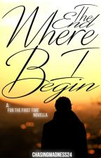 The End Where I Begin (A For The First Time Novella) by ChasingMadness24
