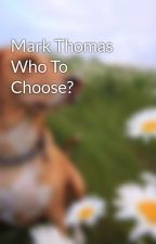 Mark Thomas Who To Choose? by hiitsmeheather