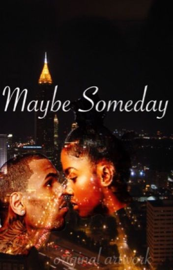 Maybe Someday (COMPLETED) a Chris Brown Love Story