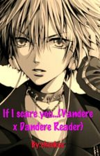If I Scare You... (Yandere x Dandere Reader) by cheokee