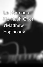 La Hermana De Nash Grier ✌Matthew Espinosa✌ by Nutella23710