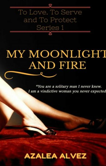 My Moonlight and Fire  (To Love, To Serve and To Protect Series Book 1) Complete