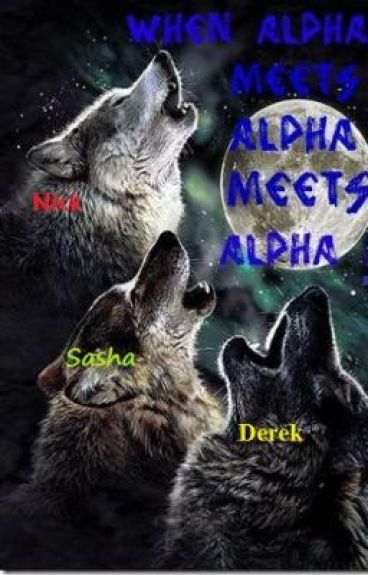 When Alpha meets Alpha meets Alpha! ON HOLD. EDITING. REVISING.