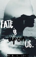 Fate is Upon Us (revised)  by writing_is_my_anchor