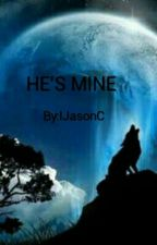 HE'S MINE (Being Edited)  by IJasonC