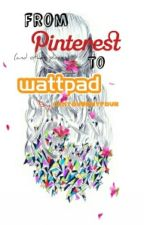 From Pinterest (and other places) To Wattpad by canyoubemyfour
