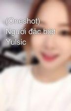 (Oneshot) Người đặc biệt Yulsic by dark_devjl