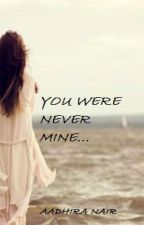 YOU WERE NEVER MINE by aadhiranair