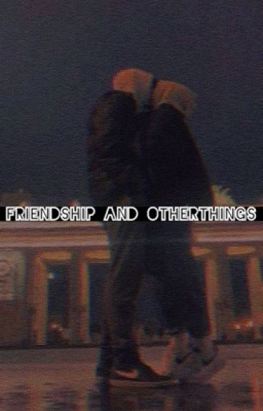 Friendship and other things