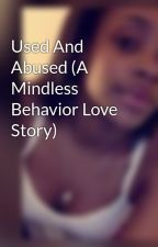 Used And Abused (A Mindless Behavior Love Story) by QueenArieee
