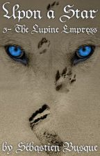 Upon a Star, Tome 3: The Lupine Empress by SebastienBusque
