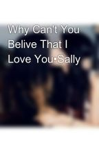 Why Can't You Belive That I Love You•Sally  by stally_life