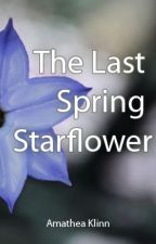 The Last Spring Starflower a/k/a The Summer We All Fell out of Love by AmatheaKlinn