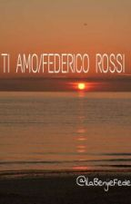 TI AMO/FEDERICO ROSSI/ by IlaRossiii