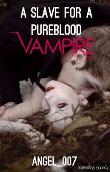 A Slave for a Pureblood Vampire - Angel_007 - Wattpad