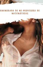 ¡Enamorada De Mi Profesora De Matemáticas!(TERMINADA) by RedPoppy2012