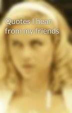 Quotes I hear from my friends by Sarah_Renai
