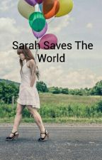 Sarah Saves The World  by heartlover9878